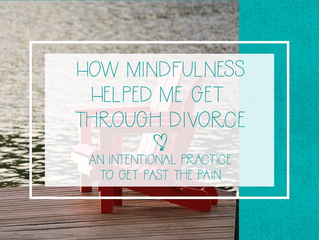 How Mindfulness Helped Me Get Through Divorce - In Pursuit of Love
